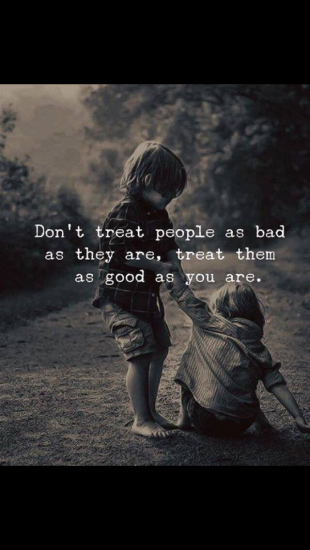 Treat them as good as you are